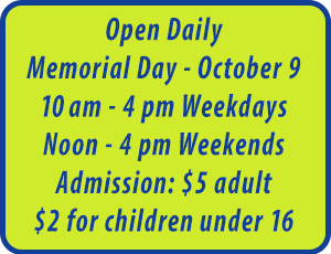 Open Daily May - Oct.  10 am-4 pm Weekdays. Noon to 4 pm on Weekends.   Admission: $4 adult, $2 for children under 16.